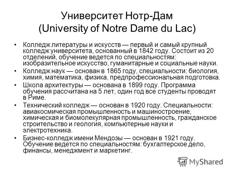 Университет Нотр-Дам (University of Notre Dame du Lac) Колледж литературы и искусств первый и самый крупный колледж университета, основанный в 1842 году. Состоит из 20 отделений, обучение ведется по специальностям: изобразительное искусство, гуманита