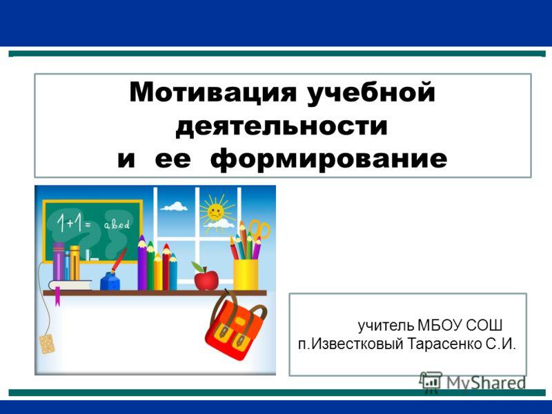 Мотивация учебной деятельности и ее формирование учитель МБОУ СОШ п.Известковый Тарасенко С.И.