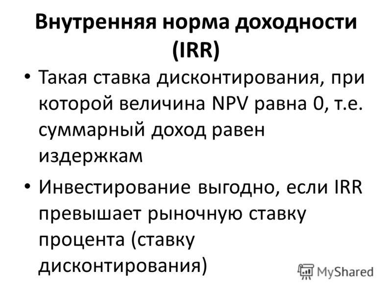 Внутренняя норма доходности (IRR) Такая ставка дисконтирования, при которой величина NPV равна 0, т.е. суммарный доход равен издержкам Инвестирование выгодно, если IRR превышает рыночную ставку процента (ставку дисконтирования)