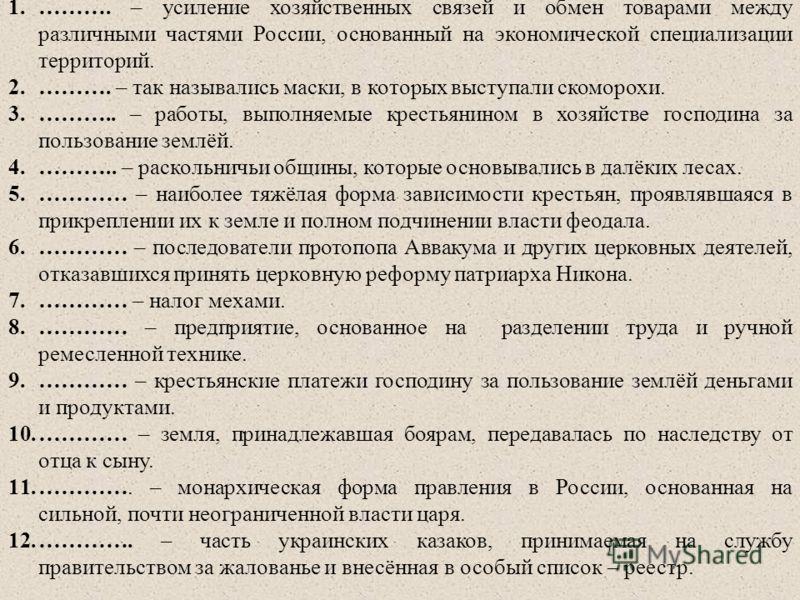 1.………. – усиление хозяйственных связей и обмен товарами между различными частями России, основанный на экономической специализации территорий. 2.………. – так назывались маски, в которых выступали скоморохи. 3.……….. – работы, выполняемые крестьянином в