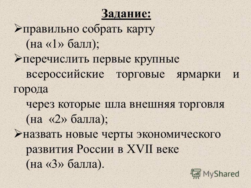 Задание: правильно собрать карту (на «1» балл); перечислить первые крупные всероссийские торговые ярмарки и города через которые шла внешняя торговля (на «2» балла); назвать новые черты экономического развития России в XVII веке (на «3» балла).