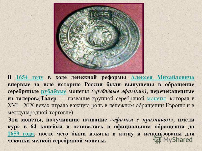 В 1654 году в ходе денежной реформы Алексея Михайловича впервые за всю историю России были выпущены в обращение серебряные рублёвые монеты («рублёвые ефимки»), перечеканенные из талеров.(Та́лер название крупной серебряной монеты, которая в XVIXIX век