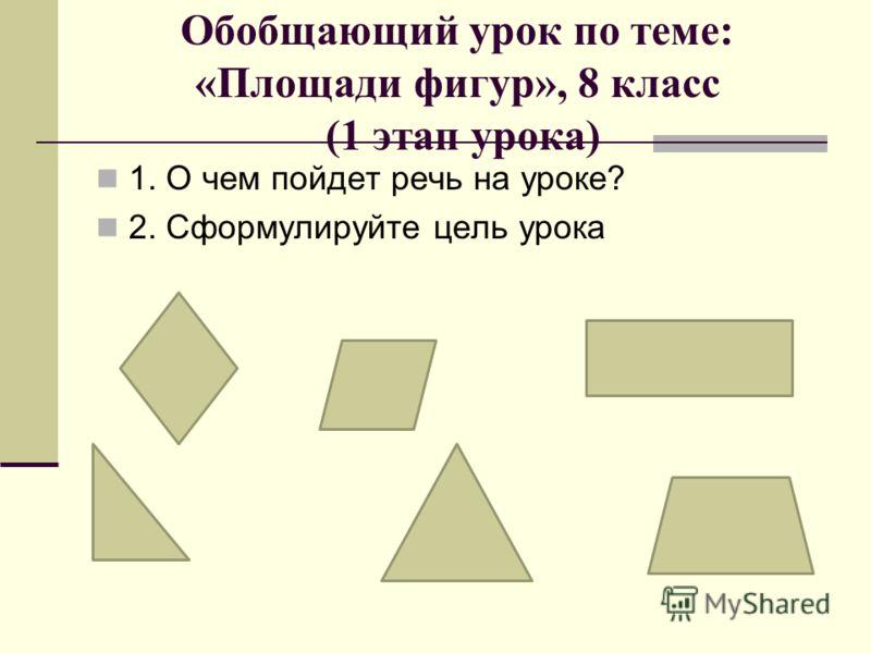 Обобщающий урок по теме: «Площади фигур», 8 класс (1 этап урока) 1. О чем пойдет речь на уроке? 2. Сформулируйте цель урока