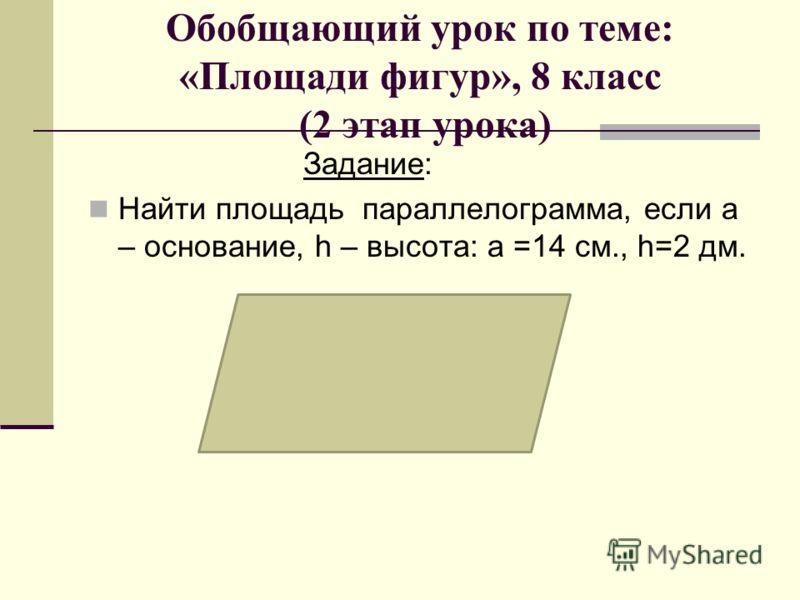 Обобщающий урок по теме: «Площади фигур», 8 класс (2 этап урока) Задание: Найти площадь параллелограмма, если а – основание, h – высота: а =14 см., h=2 дм.