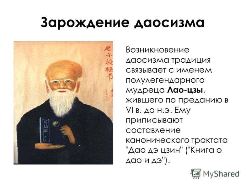 Зарождение даосизма Возникновение даосизма традиция связывает с именем полулегендарного мудреца Лао-цзы, жившего по преданию в VI в. до н.э. Ему приписывают составление канонического трактата Дао дэ цзин (Книга о дао и дэ).