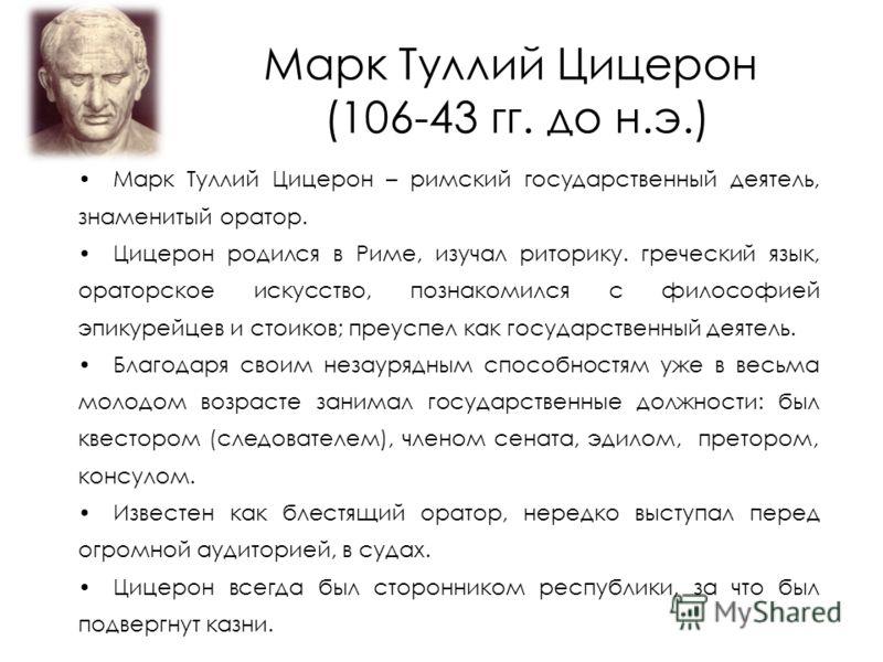 Марк Туллий Цицерон (106-43 гг. до н.э.) Марк Туллий Цицерон – римский государственный деятель, знаменитый оратор. Цицерон родился в Риме, изучал риторику. греческий язык, ораторское искусство, познакомился с философией эпикурейцев и стоиков; преуспе