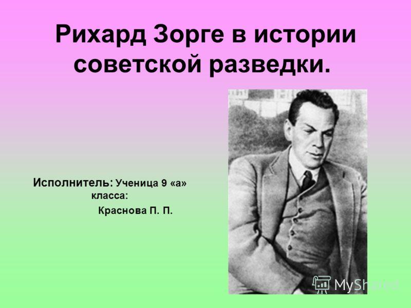 Рихард Зорге в истории советской разведки. Исполнитель: Ученица 9 «а» класса: Краснова П. П.
