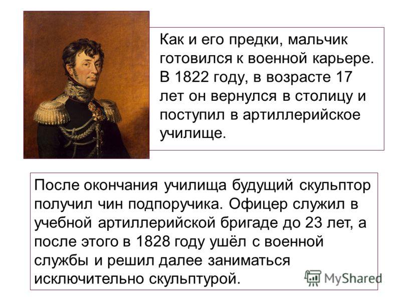 Как и его предки, мальчик готовился к военной карьере. В 1822 году, в возрасте 17 лет он вернулся в столицу и поступил в артиллерийское училище. После окончания училища будущий скульптор получил чин подпоручика. Офицер служил в учебной артиллерийской