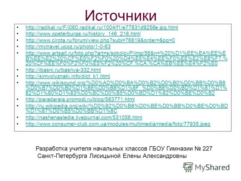 Источники http://radikal.ru/F/i060.radikal.ru/1004/f1/e77831d9256e.jpg.html http://www.opeterburge.ru/history_146_216.html http://www.cirota.ru/forum/view.php?subj=76819&order=&pg=0 http://mytravel.ucoz.ru/photo/1-0-63 http://www.artsait.ru/foto.php?