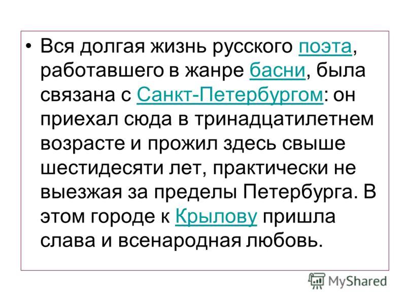Вся долгая жизнь русского поэта, работавшего в жанре басни, была связана с Санкт-Петербургом: он приехал сюда в тринадцатилетнем возрасте и прожил здесь свыше шестидесяти лет, практически не выезжая за пределы Петербурга. В этом городе к Крылову приш