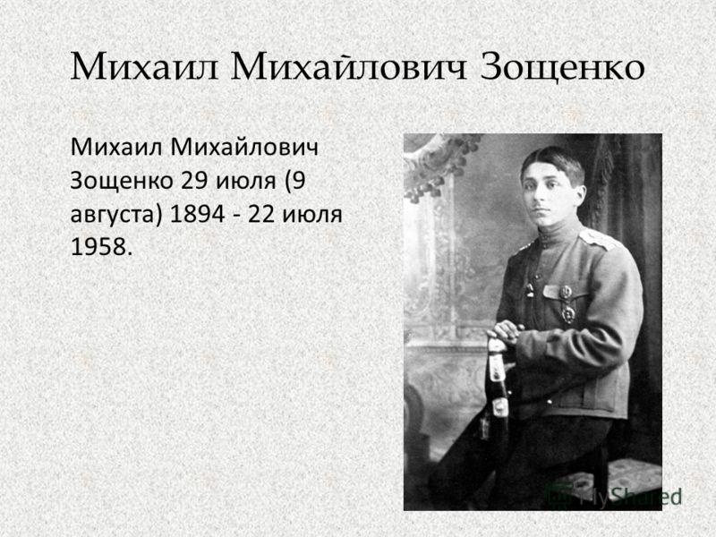 Михаил Михайлович Зощенко Михаил Михайлович Зощенко 29 июля (9 августа) 1894 - 22 июля 1958.