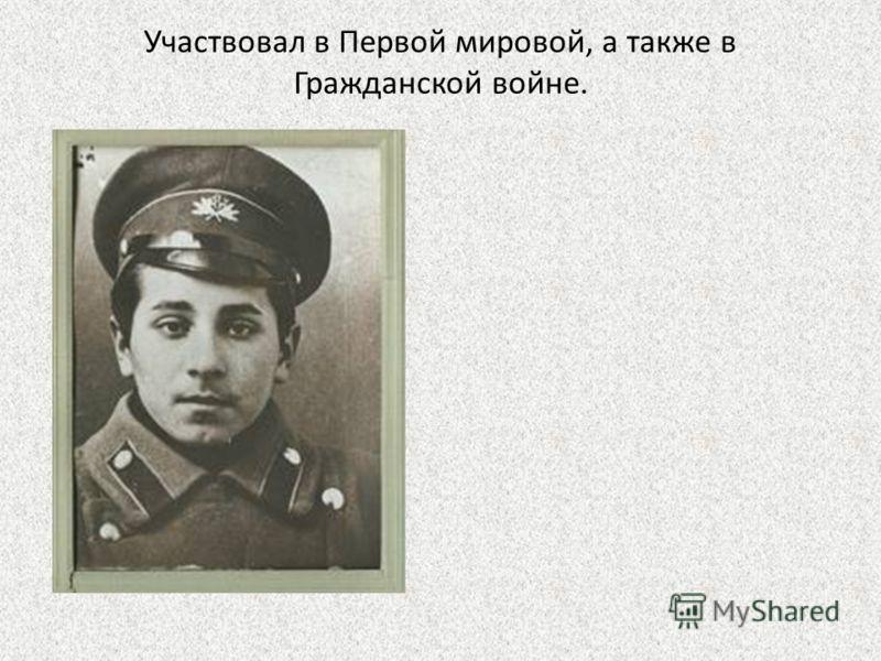 Участвовал в Первой мировой, а также в Гражданской войне.