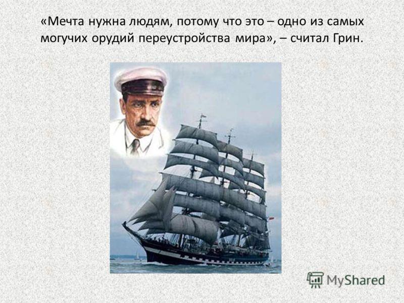 «Мечта нужна людям, потому что это – одно из самых могучих орудий переустройства мира», – считал Грин.