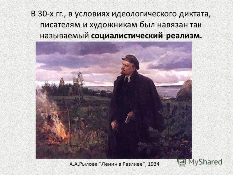 В 30-х гг., в условиях идеологического диктата, писателям и художникам был навязан так называемый социалистический реализм. А.А.Рылова Ленин в Разливе, 1934
