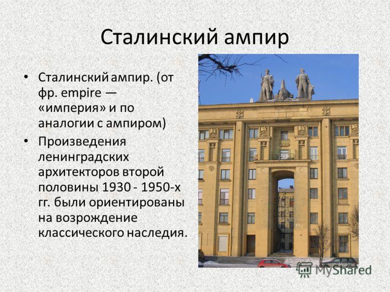Сталинский ампир Сталинский ампир. (от фр. empire «империя» и по аналогии с ампиром) Произведения ленинградских архитекторов второй половины 1930 - 1950-х гг. были ориентированы на возрождение классического наследия.