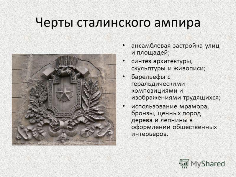 Черты сталинского ампира ансамблевая застройка улиц и площадей; синтез архитектуры, скульптуры и живописи; барельефы с геральдическими композициями и изображениями трудящихся; использование мрамора, бронзы, ценных пород дерева и лепнины в оформлении