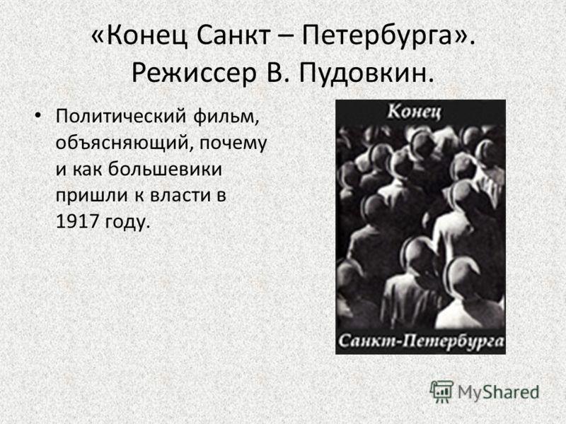 «Конец Санкт – Петербурга». Режиссер В. Пудовкин. Политический фильм, объясняющий, почему и как большевики пришли к власти в 1917 году.