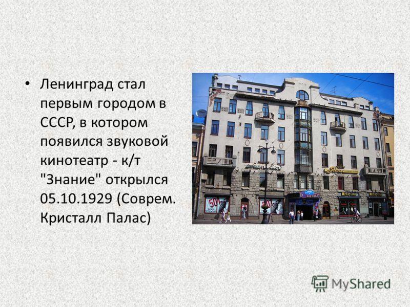 Ленинград стал первым городом в СССР, в котором появился звуковой кинотеатр - к/т Знание открылся 05.10.1929 (Соврем. Кристалл Палас)