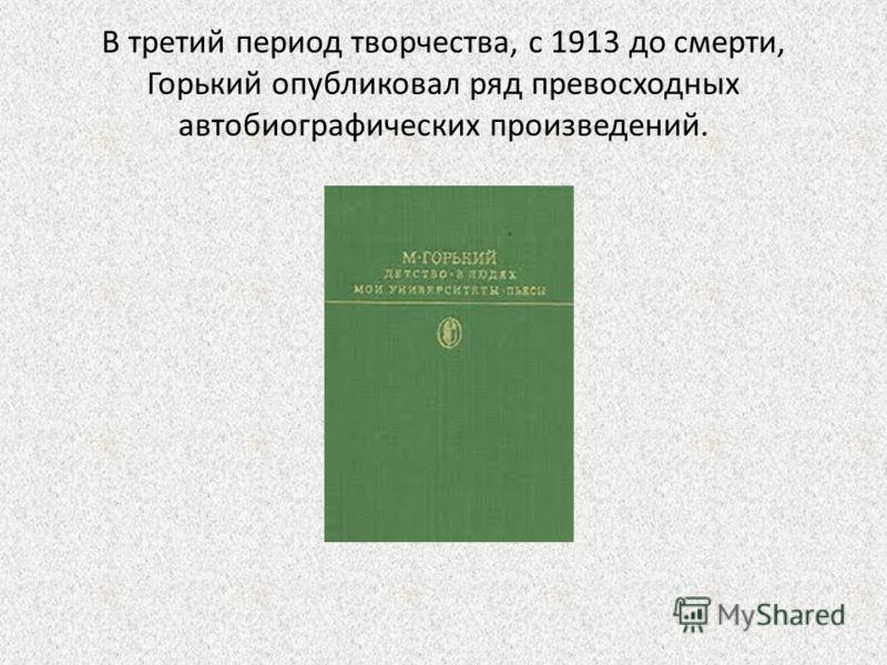 В третий период творчества, с 1913 до смерти, Горький опубликовал ряд превосходных автобиографических произведений.