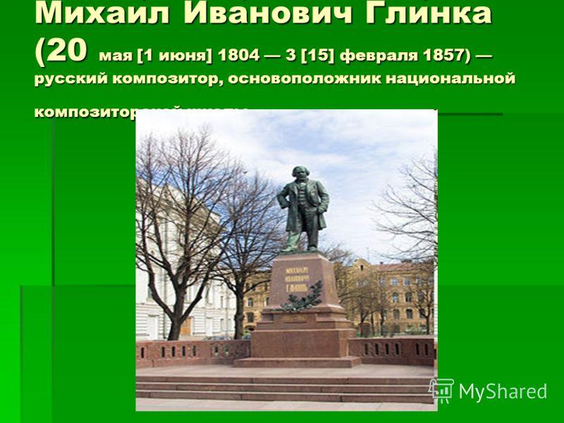 Михаил Иванович Глинка (20 мая [1 июня] 1804 3 [15] февраля 1857) русский композитор, основоположник национальной композиторской школы.