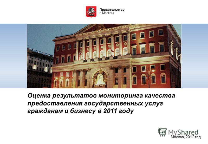 Правительство г. Москвы Оценка результатов мониторинга качества предоставления государственных услуг гражданам и бизнесу в 2011 году Москва, 2012 год