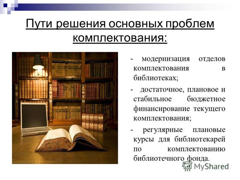Пути решения основных проблем комплектования: - модернизация отделов комплектования в библиотеках; - достаточное, плановое и стабильное бюджетное финансирование текущего комплектования; - регулярные плановые курсы для библиотекарей по комплектованию