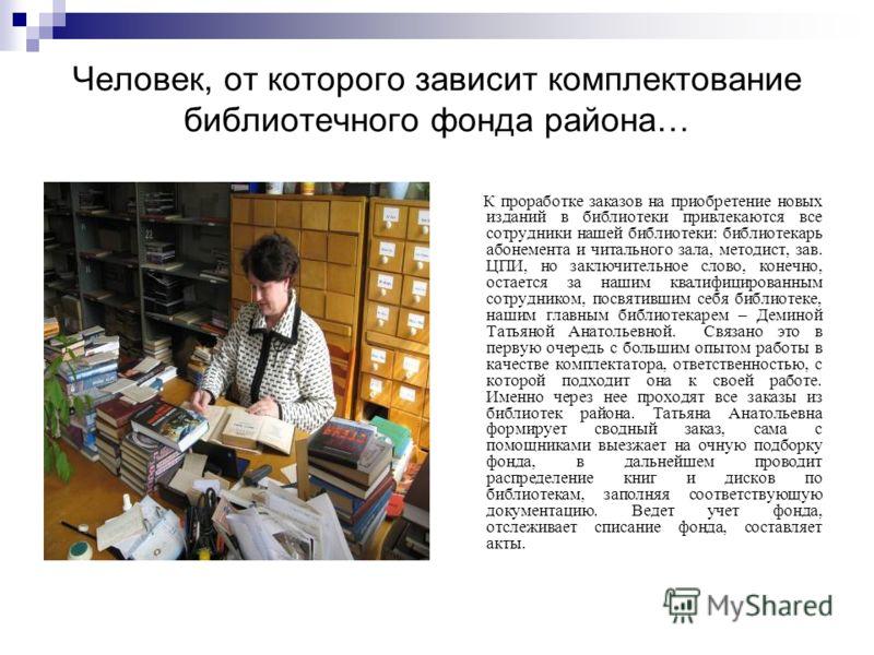 Человек, от которого зависит комплектование библиотечного фонда района… К проработке заказов на приобретение новых изданий в библиотеки привлекаются все сотрудники нашей библиотеки: библиотекарь абонемента и читального зала, методист, зав. ЦПИ, но за