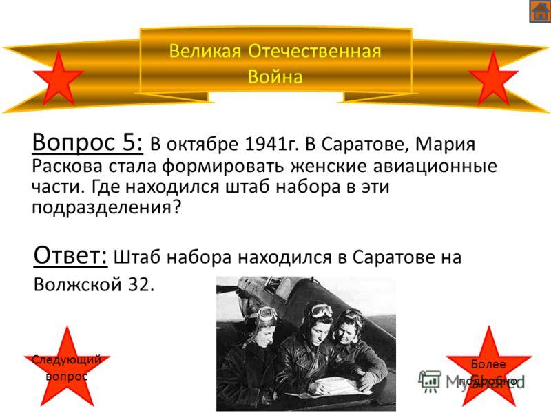 Великая Отечественная Война Более подробно Следующий вопрос Вопрос 5: В октябре 1941г. В Саратове, Мария Раскова стала формировать женские авиационные части. Где находился штаб набора в эти подразделения? Ответ: Штаб набора находился в Саратове на Во