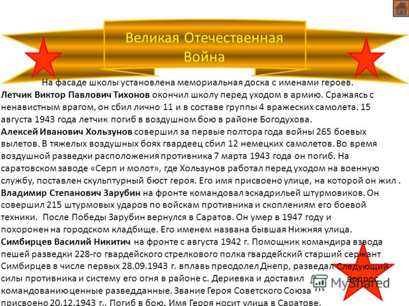 Великая Отечественная Война Следующий вопрос На фасаде школы установлена мемориальная доска с именами героев. Летчик Виктор Павлович Тихонов окончил школу перед уходом в армию. Сражаясь с ненавистным врагом, он сбил лично 11 и в составе группы 4 враж