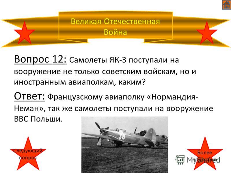 Великая Отечественная Война Вопрос 12: Самолеты ЯК-3 поступали на вооружение не только советским войскам, но и иностранным авиаполкам, каким? Ответ: Французскому авиаполку «Нормандия- Неман», так же самолеты поступали на вооружение ВВС Польши. Следую
