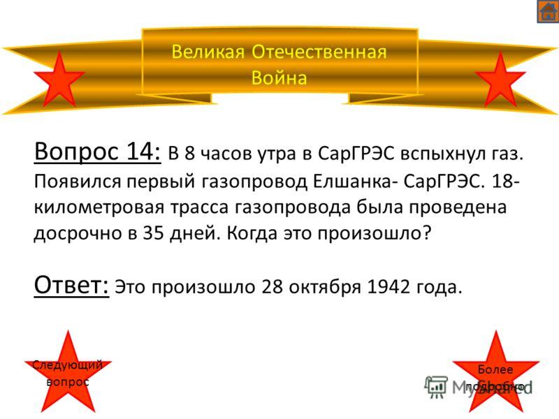 Великая Отечественная Война Вопрос 14: В 8 часов утра в СарГРЭС вспыхнул газ. Появился первый газопровод Елшанка- СарГРЭС. 18- километровая трасса газопровода была проведена досрочно в 35 дней. Когда это произошло? Ответ: Это произошло 28 октября 194