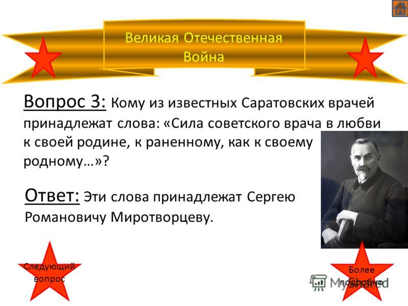 Великая Отечественная Война Вопрос 3: Кому из известных Саратовских врачей принадлежат слова: «Сила советского врача в любви к своей родине, к раненному, как к своему родному…»? Ответ: Эти слова принадлежат Сергею Романовичу Миротворцеву. Следующий в