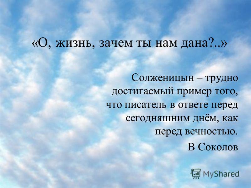 «О, жизнь, зачем ты нам дана?..» Солженицын – трудно достигаемый пример того, что писатель в ответе перед сегодняшним днём, как перед вечностью. В Соколов