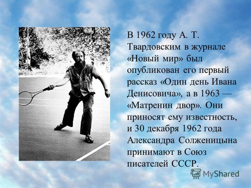 В 1962 году А. Т. Твардовским в журнале «Новый мир» был опубликован его первый рассказ «Один день Ивана Денисовича», а в 1963 «Матренин двор». Они приносят ему известность, и 30 декабря 1962 года Александра Солженицына принимают в Союз писателей СССР