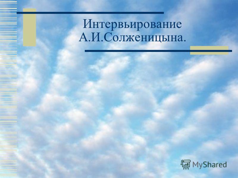 Интервьирование А.И.Солженицына.