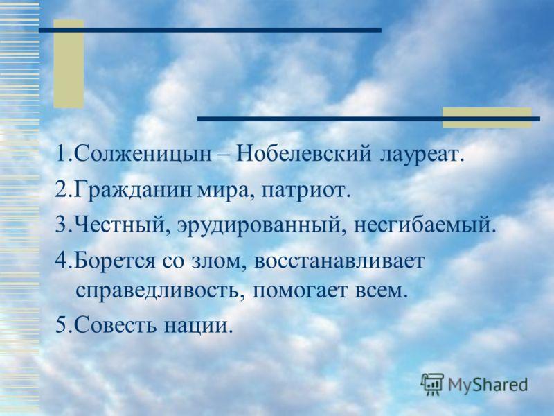 1.Солженицын – Нобелевский лауреат. 2.Гражданин мира, патриот. 3.Честный, эрудированный, несгибаемый. 4.Борется со злом, восстанавливает справедливость, помогает всем. 5.Совесть нации.