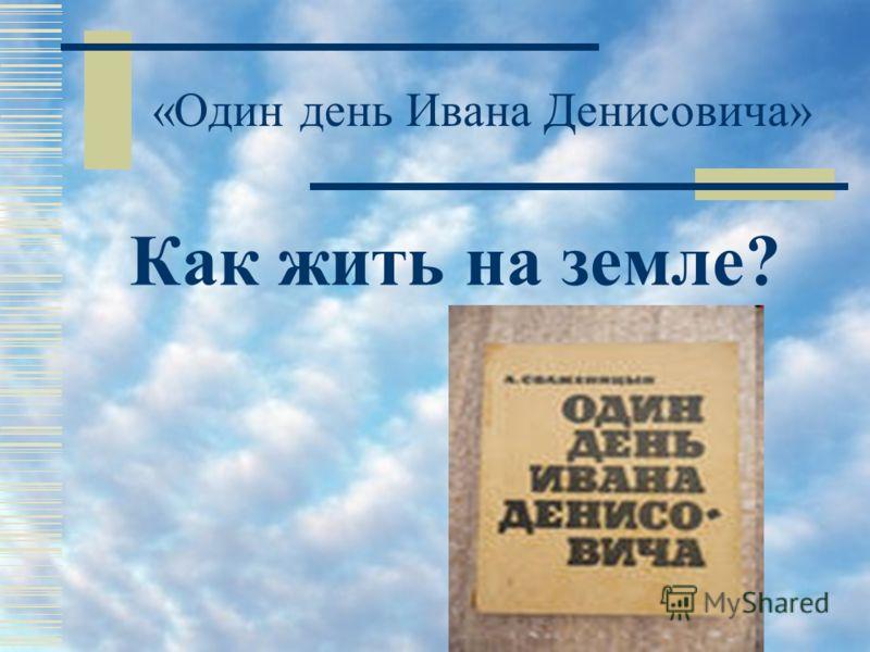 «Один день Ивана Денисовича» Как жить на земле?