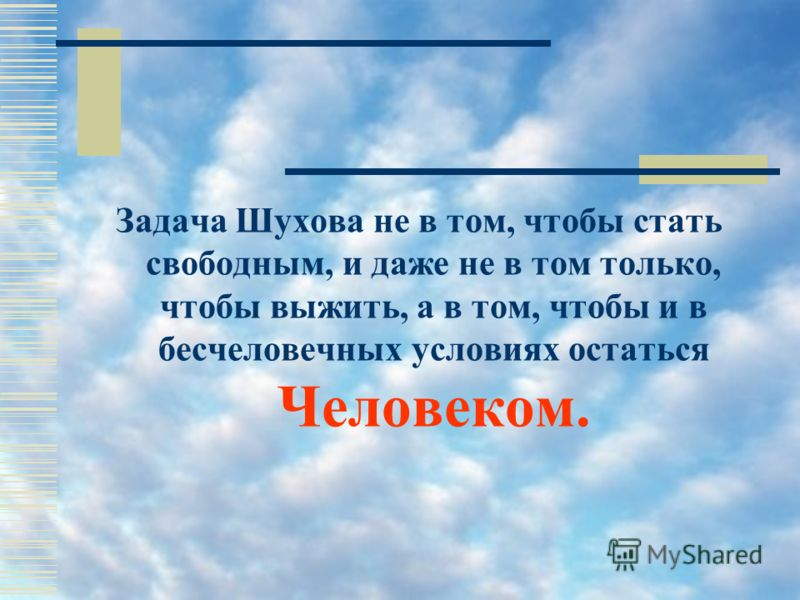 Задача Шухова не в том, чтобы стать свободным, и даже не в том только, чтобы выжить, а в том, чтобы и в бесчеловечных условиях остаться Человеком.