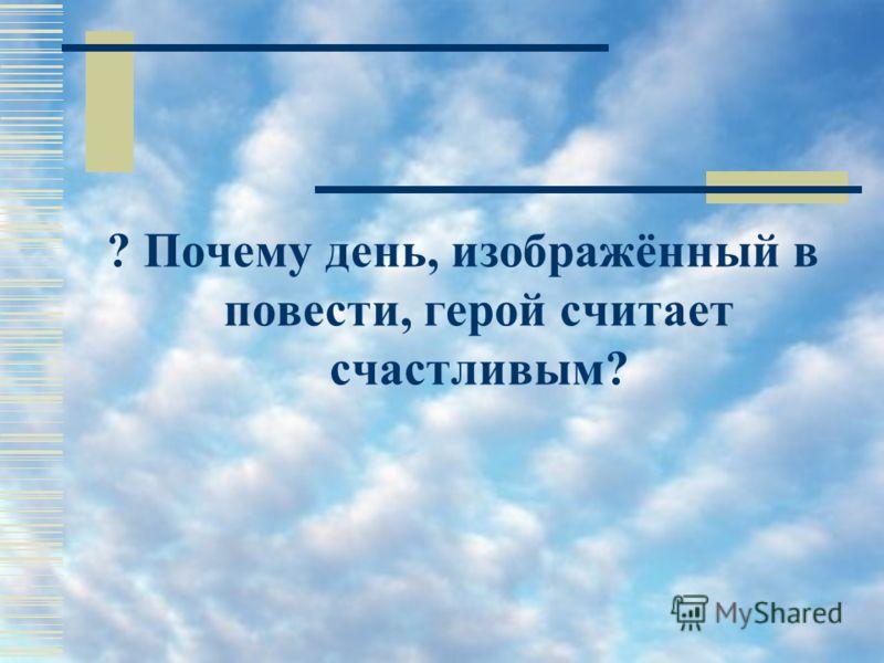? Почему день, изображённый в повести, герой считает счастливым?