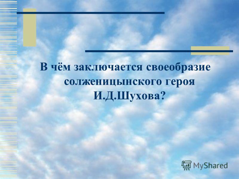 В чём заключается своеобразие солженицынского героя И.Д.Шухова?