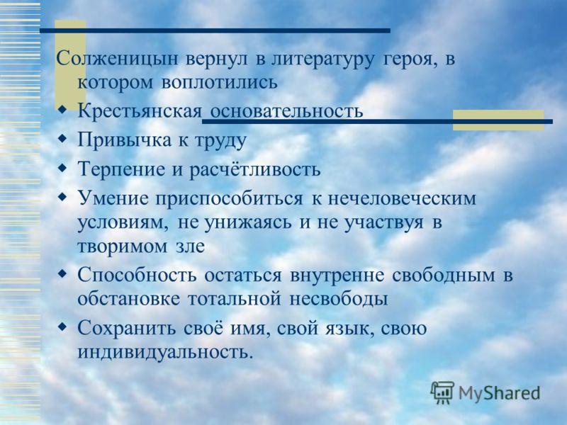 Солженицын вернул в литературу героя, в котором воплотились Крестьянская основательность Привычка к труду Терпение и расчётливость Умение приспособиться к нечеловеческим условиям, не унижаясь и не участвуя в творимом зле Способность остаться внутренн