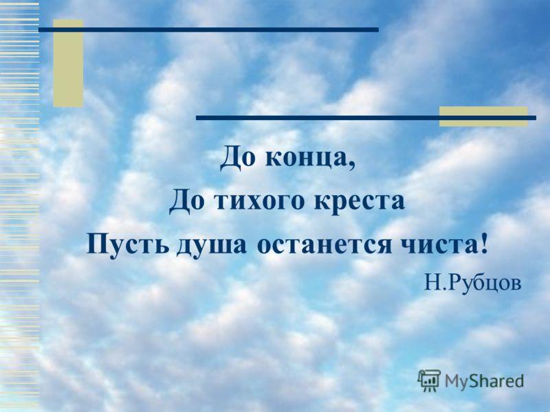 До конца, До тихого креста Пусть душа останется чиста! Н.Рубцов