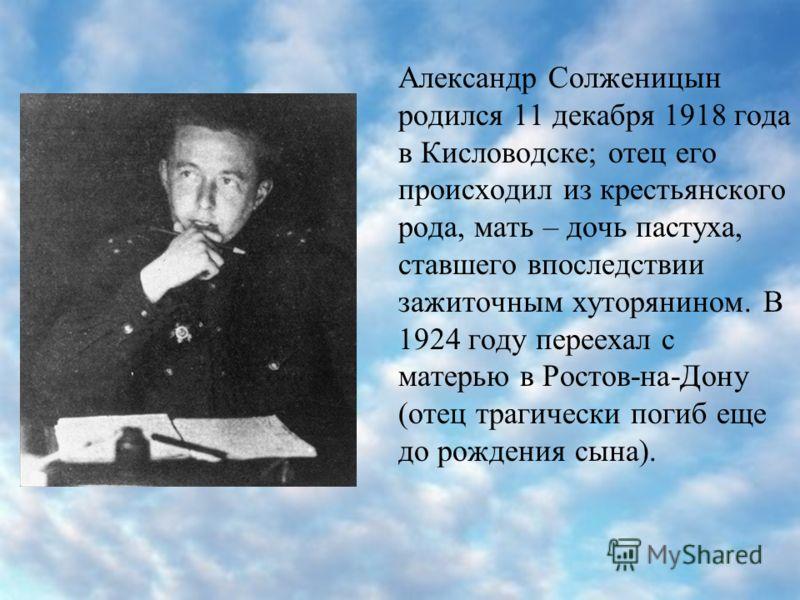 Александр Солженицын родился 11 декабря 1918 года в Кисловодске; отец его происходил из крестьянского рода, мать – дочь пастуха, ставшего впоследствии зажиточным хуторянином. В 1924 году переехал с матерью в Ростов-на-Дону (отец трагически погиб еще