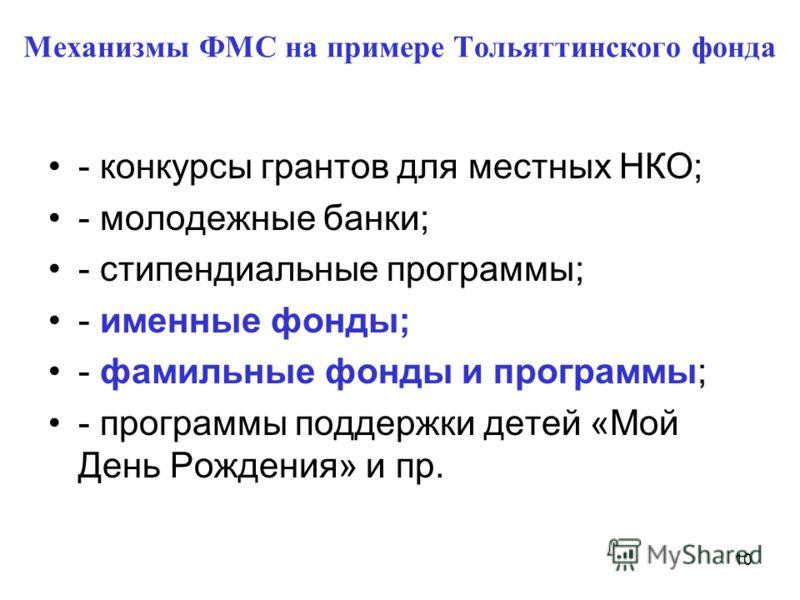 Механизмы ФМС на примере Тольяттинского фонда - конкурсы грантов для местных НКО; - молодежные банки; - стипендиальные программы; - именные фонды; - фамильные фонды и программы; - программы поддержки детей «Мой День Рождения» и пр. 10