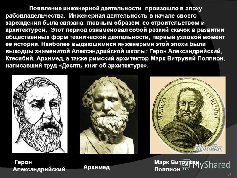 Герон Александрийский Архимед Появление инженерной деятельности произошло в эпоху рабовладельчества. Инженерная деятельность в начале своего зарождения была связана, главным образом, со строительством и архитектурой. Этот период ознаменовал собой рез
