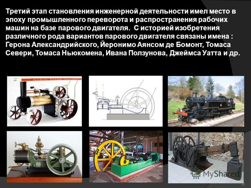 Третий этап становления инженерной деятельности имел место в эпоху промышленного переворота и распространения рабочих машин на базе парового двигателя. С историей изобретения различного рода вариантов парового двигателя связаны имена : Герона Алексан