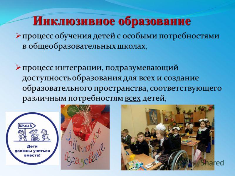 Инклюзивное образование процесс обучения детей с особыми потребностями в общеобразовательных школах ; процесс интеграции, подразумевающий доступность образования для всех и создание образовательного пространства, соответствующего различным потребност