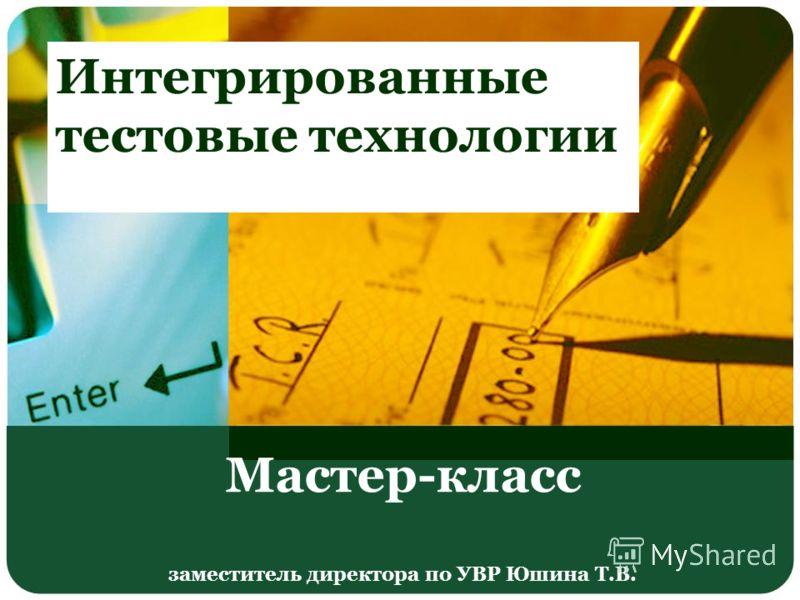 Мастер-класс заместитель директора по УВР Юшина Т.В. Интегрированные тестовые технологии