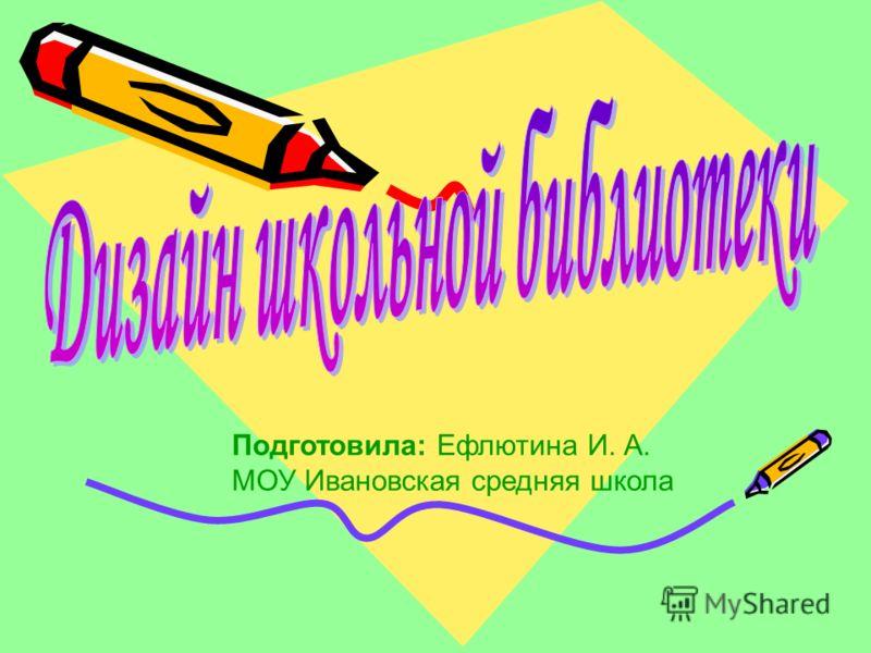 Подготовила: Ефлютина И. А. МОУ Ивановская средняя школа