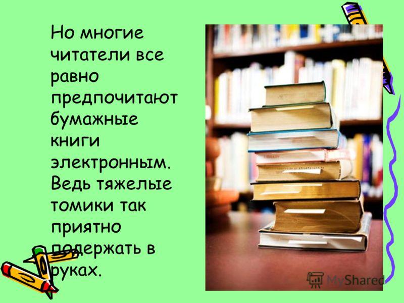 Но многие читатели все равно предпочитают бумажные книги электронным. Ведь тяжелые томики так приятно подержать в руках.